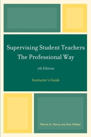 Supervising Student Teachers The Professional Way - Instructor's Guide ebook by Marvin A. Henry,Ann Weber