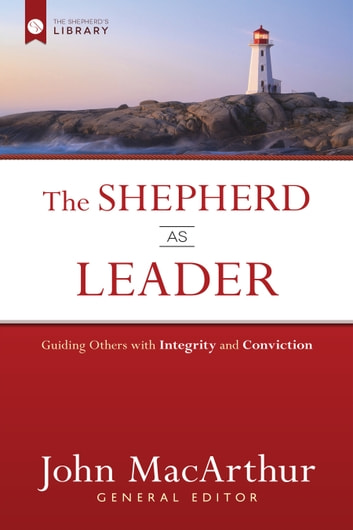 The Shepherd as Leader - Guiding Others with Integrity and Conviction ebook by John MacArthur