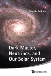Dark Matter, Neutrinos, and Our Solar System ebook by Nirmala Prakash