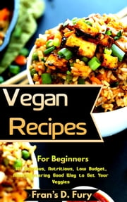 Vegan Recipes For Beginners: 101 Delicious, Nutritious, Low Budget, Mouthwatering Good Way to Get Your Veggies