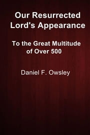 Our Resurrected Lord's Appearance - To the Great Multitude of Over 500 ebook by Daniel F. Owsley