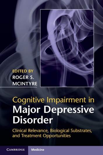 Cognitive Impairment in Major Depressive Disorder - Clinical Relevance, Biological Substrates, and Treatment Opportunities ebook by Danielle S. Cha