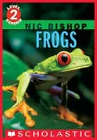 Frogs (Scholastic Reader, Level 2: Nic Bishop #4) ebook by Nic Bishop, Nic Bishop