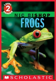 Frogs (Scholastic Reader, Level 2: Nic Bishop #4) ebook by Nic Bishop,Nic Bishop