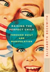 Raising the Perfect Child Through Guilt and Manipulation ebook by Elizabeth Beckwith