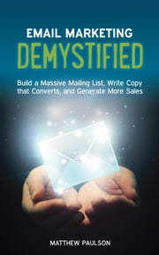 Email Marketing Demystified: Build a Massive Mailing List, Write Copy that Converts and Generate More Sales ebook by Matthew Paulson