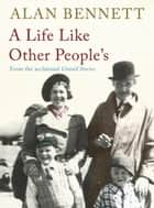 A A Life Like Other People's ebook by Alan Bennett