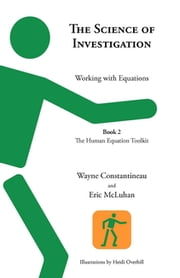 The Science of Investigation - Working with Equations -- Book 2, The Human Equation Toolkit ebook by Wayne Constantineau, Eric McLuhan