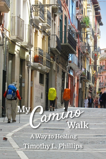 My Camino Walk - A Way to Healing ebook by Timothy L. Phillips