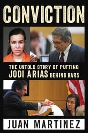 Conviction - The Untold Story of Putting Jodi Arias Behind Bars ebook by Juan Martinez