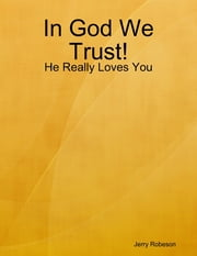 In God We Trust!: He Really Loves You ebook by Jerry Robeson