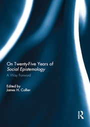 On Twenty-Five Years of Social Epistemology - A Way Forward ebook by James H. Collier