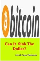 bitcoin: Can It Sink The Dollar? ebook by AMAR Anup Thinktank