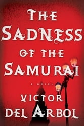 The Sadness of the Samurai - A Novel ebook by Victor del Arbol