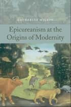 Epicureanism at the Origins of Modernity ebook by Catherine Wilson