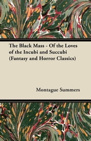 The Black Mass - Of the Loves of the Incubi and Succubi (Fantasy and Horror Classics) ebook by Montague Summers