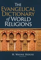 The Evangelical Dictionary of World Religions ebook by H. Wayne House