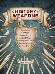 A History of Weapons - Crossbows and Lots of Other Things that Can Seriously Mess You Up ebook by John O'Bryan