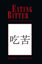 EATING BITTER - A CHINESE-AMERICAN SAGA ebook by Maria Tippett
