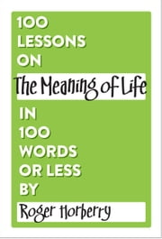 100 Lessons on The Meaning of Life in 100 Words or Less ebook by Roger Horberry