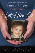 I Let Him Go - The heartbreaking book from the mother of James Bulger ebook by Denise Fergus