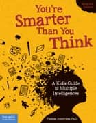 You're Smarter Than You Think - A Kid's Guide to Multiple Intelligences ebook by Ph.D. Thomas Armstrong, Ph.D., Ph.D.