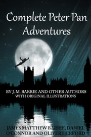 Complete Peter Pan Adventures With Original Illustrations - 7 Peter Pan Works Fully Illustrated ebook by J. M. Barrie,Daniel O'connor,Oliver Herford