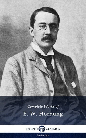 Complete Works of E. W. Hornung (Delphi Classics) ebook by E. W. Hornung,Delphi Classics