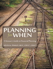 Planning for When: A Woman's Guide to Financial Planning ebook by Kevin W. Pinkley AIFA®, CDFA™, CIMA®