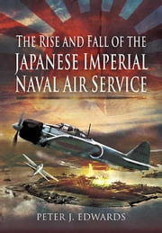 The Rise and Fall of the Japanese Imperial Naval Air Service ebook by Peter Edwards