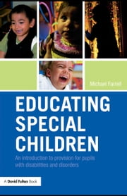 Educating Special Children: An Introduction to Provision for Pupils with Disabilities and Disorders ebook by Farrell, Michael