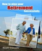 How To Plan Your Retirement Successfully ebook by Noah Daniels