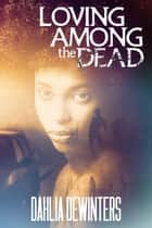 Loving Among the Dead - Among the Dead, #1 ebook by Dahlia DeWinters