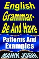 English Grammar- Be and Have: Patterns and Examples - English Daily Use, #19 ebook by Manik Joshi