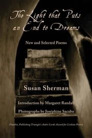 The Light That Puts an End to Dreams - New and Selected Poems ebook by Margaret Randall,Susan Sherman,Josephine Sacabo