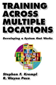 Training Across Multiple Locations - Developing a System That Works ebook by Stephen Krempl,R. Wayne Pace