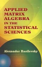 Applied Matrix Algebra in the Statistical Sciences ebook by Alexander Basilevsky