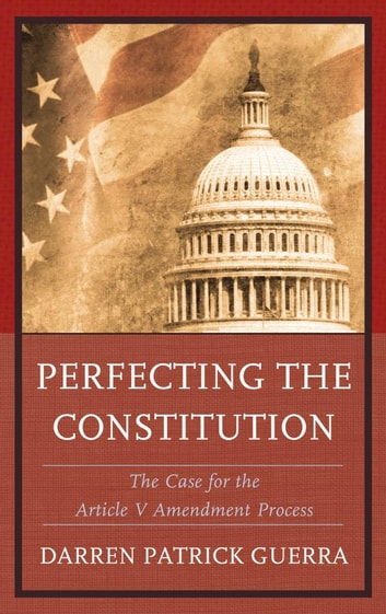 Perfecting the Constitution - The Case for the Article V Amendment Process ebook by Darren Patrick Guerra