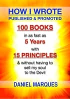 How I Wrote, Published and Promoted 100 Books - In as Fast as 5 Years with 15 Simple Principles and Without Having to Sell My Soul to the Devil ebook by Daniel Marques