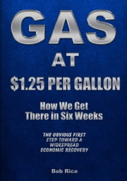 Gas At $1.25 Per Gallon: How We Get There in Six Weeks ebook by Bob Rice