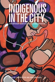 Indigenous in the City - Contemporary Identities and Cultural Innovation ebook by Evelyn Peters,Chris Andersen