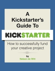 A Kickstarter's Guide to Kickstarter - How to Successfully Fund Your Creative Project ebook by Nelson de Witt