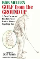 Golf from the Ground Up ebook by Bob Mullen
