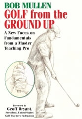 Golf from the Ground Up - A New Focus on Fundamentals from a Master Teaching Pro ebook by Bob Mullen