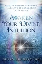 Awaken Your Divine Intuition ebook by Shumsky,Susan