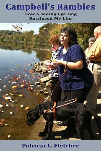 Campbell's Rambles: How a Seeing Eye Dog Retrieved My Life ebook by Patricia L. Fletcher