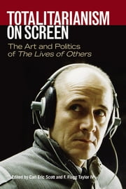 Totalitarianism on Screen - The Art and Politics of The Lives of Others ebook by Carl Eric Scott,F. Flagg Taylor IV,F. Flagg Taylor IV,Lauren Weiner,Carl Eric Scott,Paul A. Cantor,Dirk Johnson,James F. Pontuso,Marketa Goetz-Stankiewicz,Manfred Wilke,Wolf Biermann,Paul Hockenos,Peter Grieder,Jens Gieseke