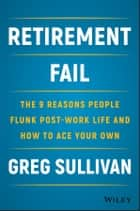 Retirement Fail - The 9 Reasons People Flunk Post-Work Life and How to Ace Your Own ebook by Greg Sullivan