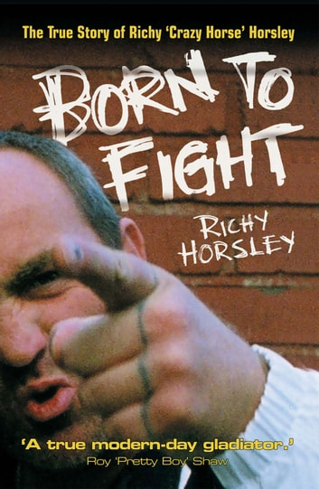 Born to Fight - The True Story of Richy Crazy Horse Horsley ebook by Richy Horsley,Stephen Richards
