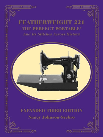 Featherweight 221 - The Perfect Portable: And Its Stitches Across History, Expanded - And Its Stitches Across History, Expanded ebook by Nancy Johnson-Srebro